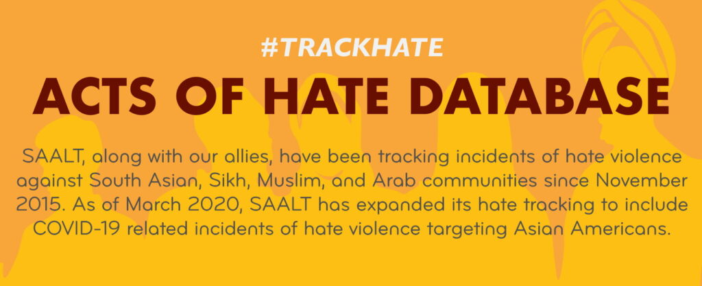 """SAALT, along with our allies, have been tracking incidents of hate violence against South Asian, Sikh, Muslim, and Arab communities since November 2015. As of March 2020, SAALT has expanded its hate tracking to include COVID-19 related incidents of hate violence targeting Asian Americans."""